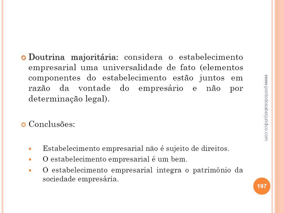 Doutrina majoritária: considera o estabelecimento empresarial uma universalidade de fato (elementos componentes do estabelecimento estão juntos em razão da vontade do empresário e não por determinação legal).