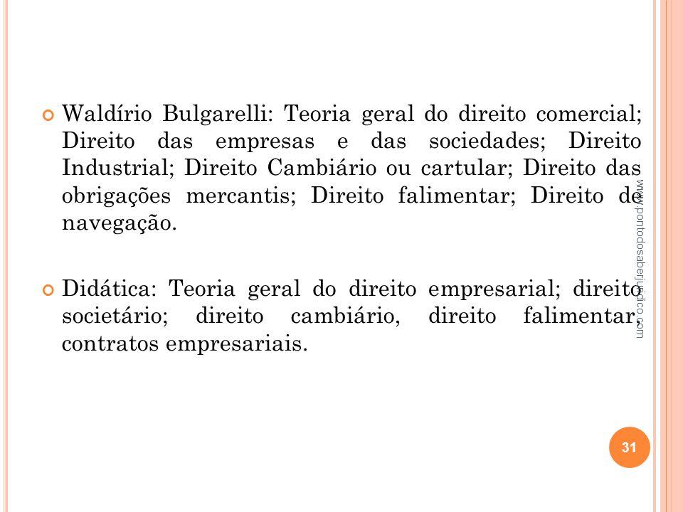 Waldírio Bulgarelli: Teoria geral do direito comercial; Direito das empresas e das sociedades; Direito Industrial; Direito Cambiário ou cartular; Direito das obrigações mercantis; Direito falimentar; Direito de navegação.