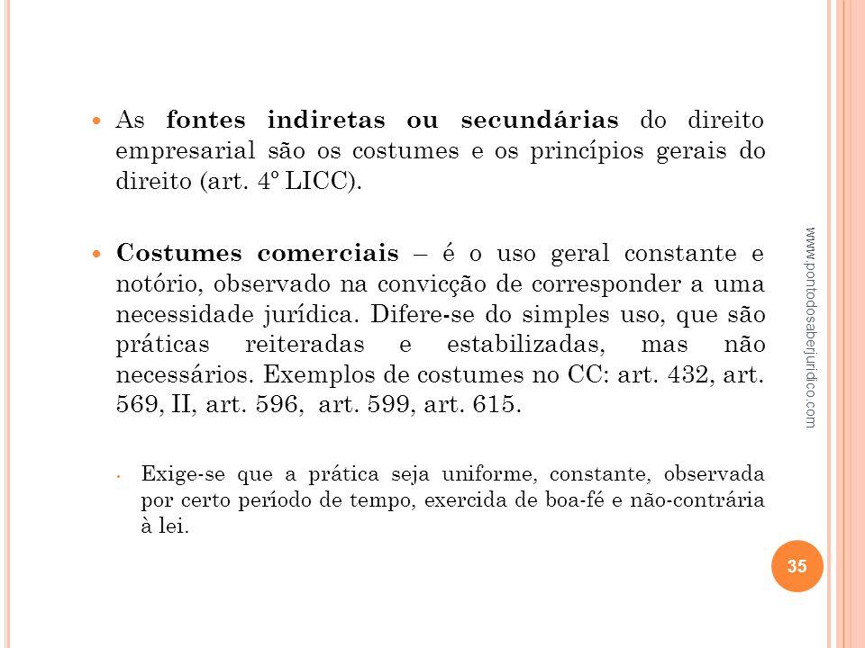 As fontes indiretas ou secundárias do direito empresarial são os costumes e os princípios gerais do direito (art. 4º LICC).