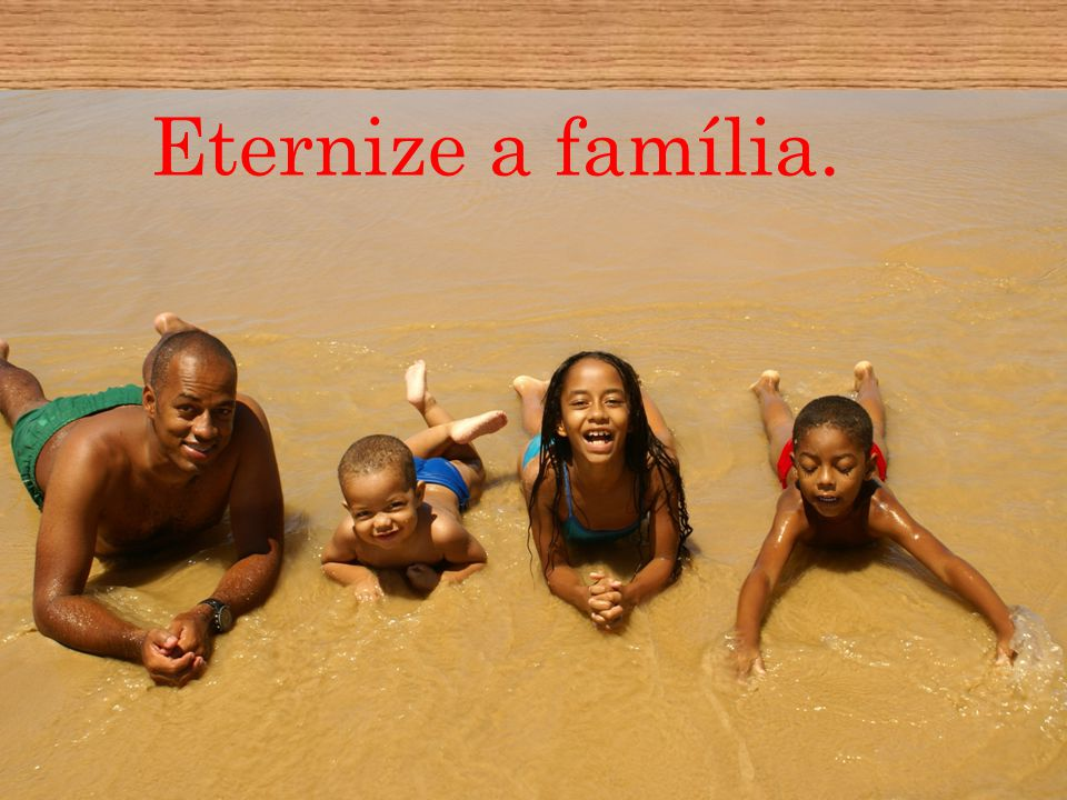 Eternize a família.