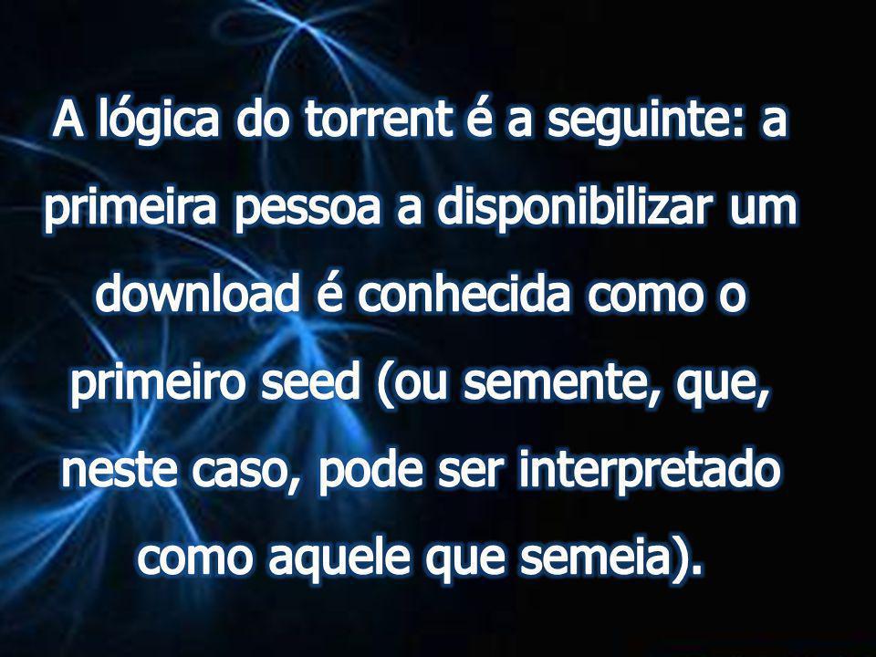 A lógica do torrent é a seguinte: a primeira pessoa a disponibilizar um download é conhecida como o primeiro seed (ou semente, que, neste caso, pode ser interpretado como aquele que semeia).