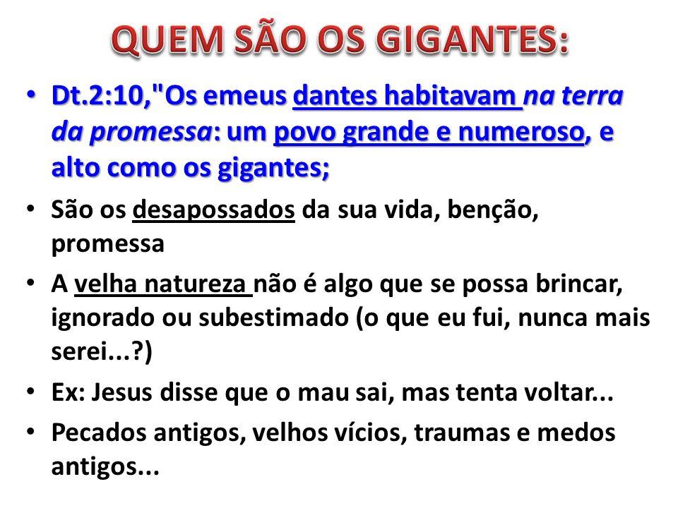 QUEM SÃO OS GIGANTES: Dt.2:10, Os emeus dantes habitavam na terra da promessa: um povo grande e numeroso, e alto como os gigantes;