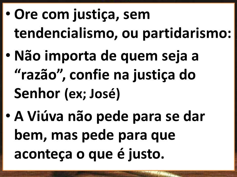 Ore com justiça, sem tendencialismo, ou partidarismo: