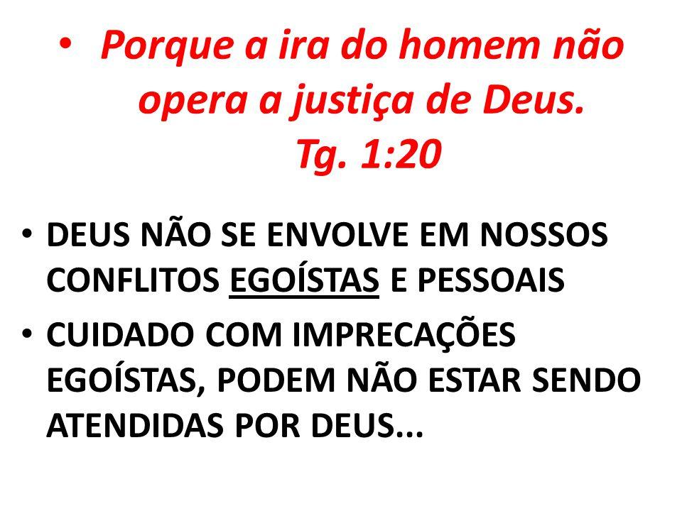 Porque a ira do homem não opera a justiça de Deus. Tg. 1:20
