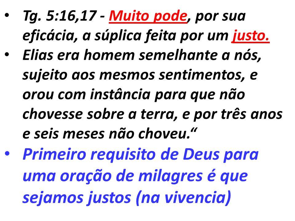 Tg. 5:16,17 - Muito pode, por sua eficácia, a súplica feita por um justo.