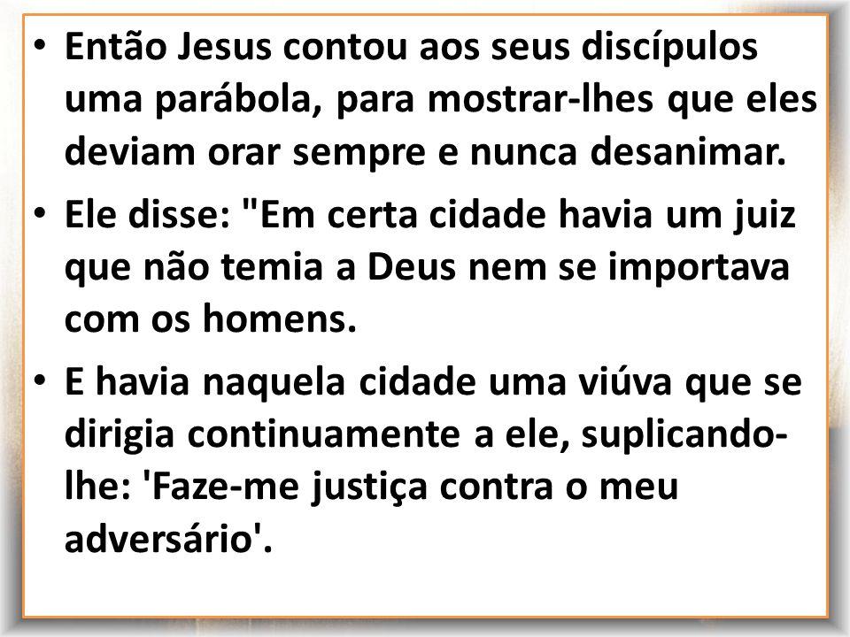 Então Jesus contou aos seus discípulos uma parábola, para mostrar-lhes que eles deviam orar sempre e nunca desanimar.