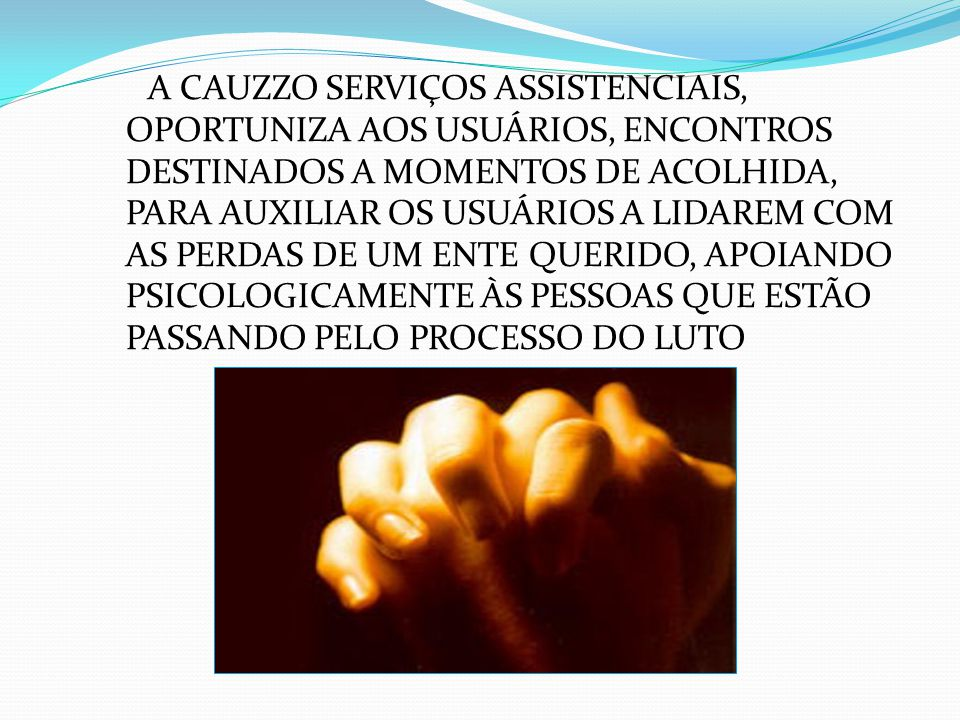 A CAUZZO SERVIÇOS ASSISTENCIAIS, OPORTUNIZA AOS USUÁRIOS, ENCONTROS DESTINADOS A MOMENTOS DE ACOLHIDA, PARA AUXILIAR OS USUÁRIOS A LIDAREM COM AS PERDAS DE UM ENTE QUERIDO, APOIANDO PSICOLOGICAMENTE ÀS PESSOAS QUE ESTÃO PASSANDO PELO PROCESSO DO LUTO