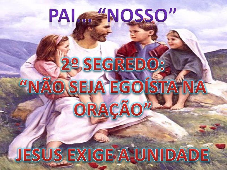 Pai... NOSSO 2º SEGREDO: NÃO SEJA EGOÍSTA NA ORAÇÃO JESUS EXIGE A UNIDADE