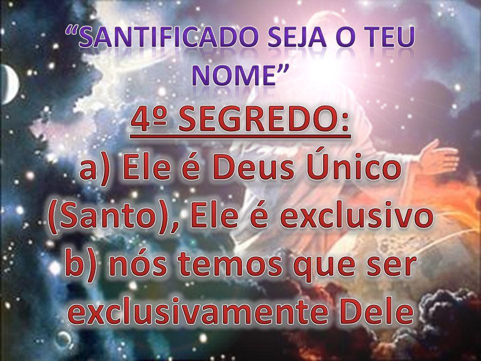 SANTIFICADO SEJA O TEU NOME 4º SEGREDO: a) Ele é Deus Único (Santo), Ele é exclusivo b) nós temos que ser exclusivamente Dele