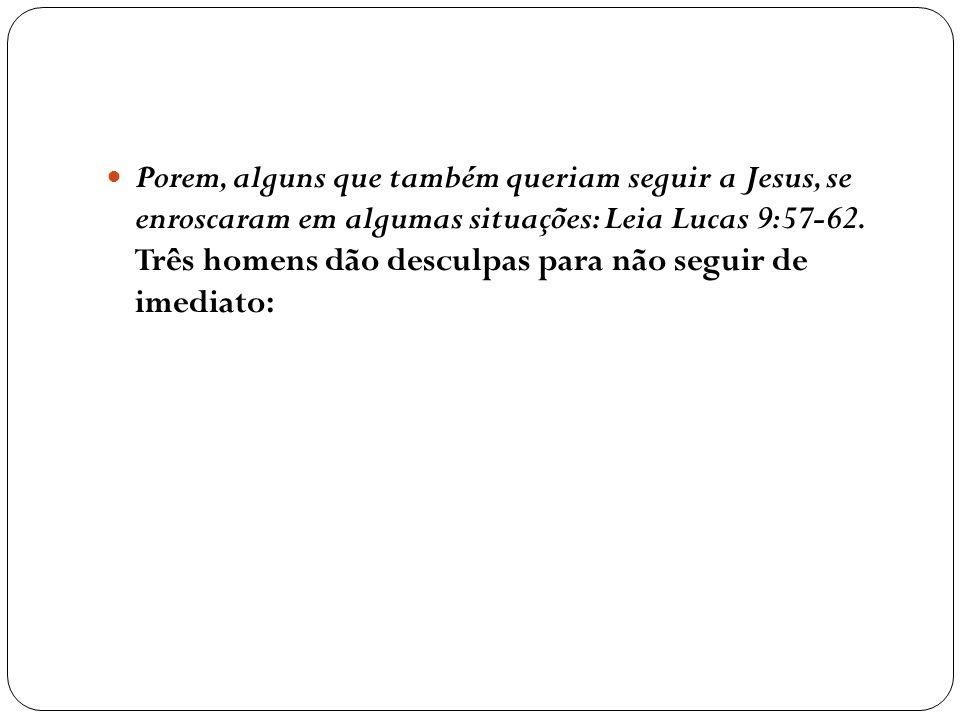 Porem, alguns que também queriam seguir a Jesus, se enroscaram em algumas situações: Leia Lucas 9:57-62.