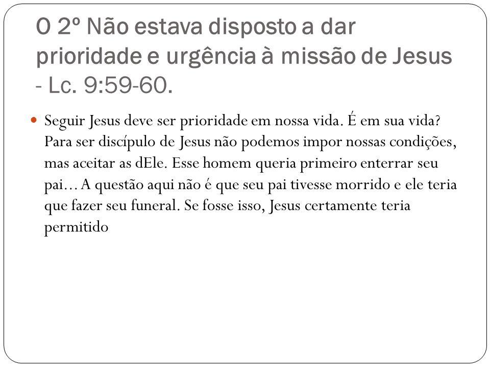 O 2º Não estava disposto a dar prioridade e urgência à missão de Jesus - Lc. 9:59-60.