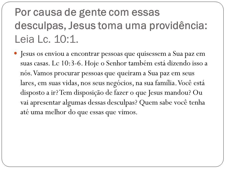 Por causa de gente com essas desculpas, Jesus toma uma providência: Leia Lc. 10:1.