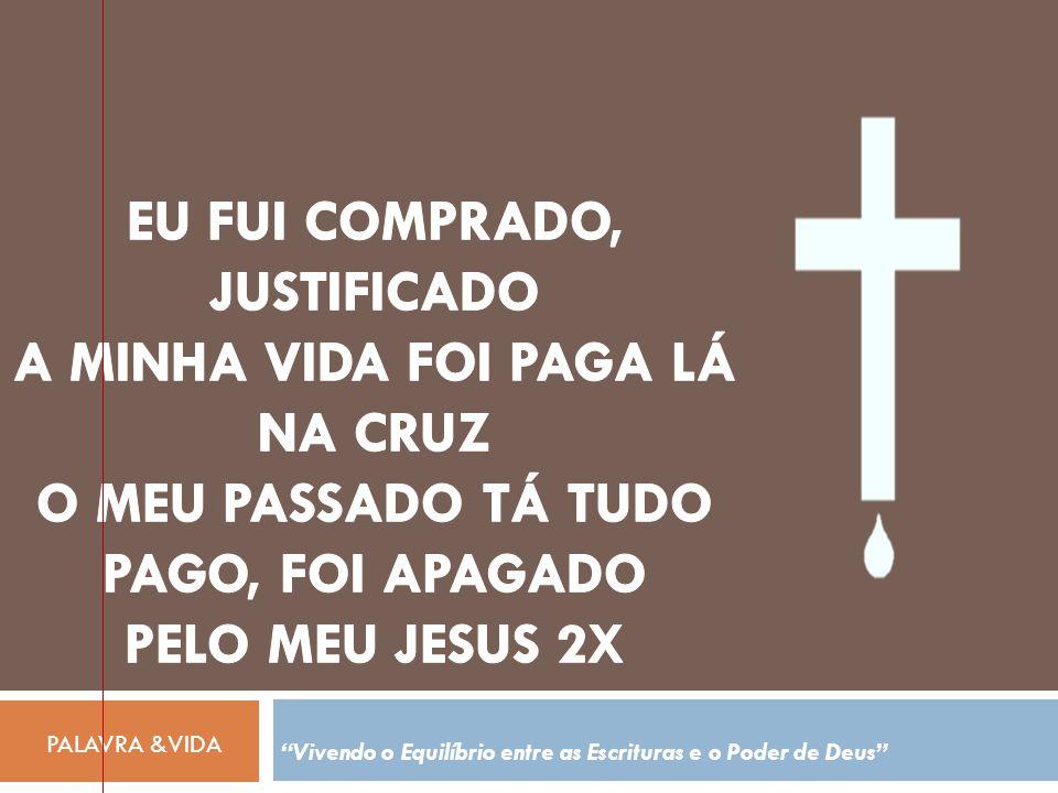 Eu fui comprado, justificado A minha vida foi paga lá na cruz O meu passado tá tudo pago, foi apagado pelo meu Jesus 2X