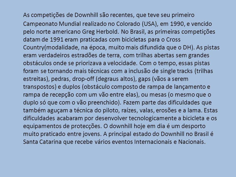 As competições de Downhill são recentes, que teve seu primeiro Campeonato Mundial realizado no Colorado (USA), em 1990, e vencido pelo norte americano Greg Herbold.