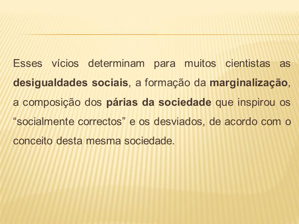 Esses vícios determinam para muitos cientistas as desigualdades sociais, a formação da marginalização, a composição dos párias da sociedade que inspirou os socialmente correctos e os desviados, de acordo com o conceito desta mesma sociedade.