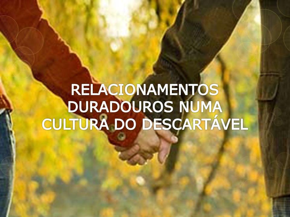 RELACIONAMENTOS DURADOUROS NUMA CULTURA DO DESCARTÁVEL