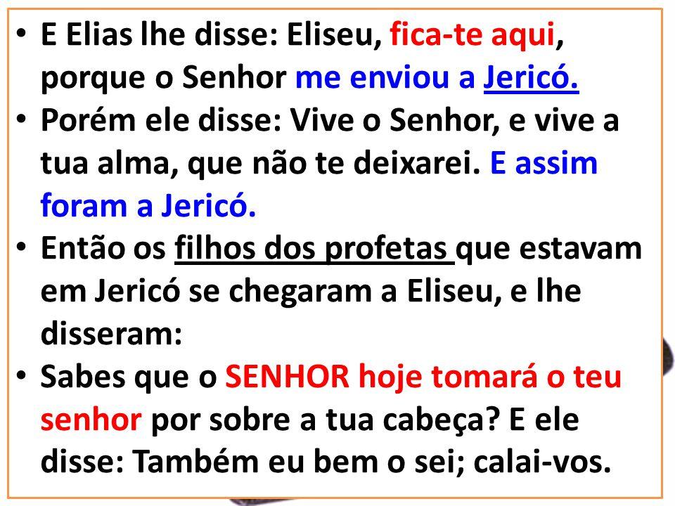 E Elias lhe disse: Eliseu, fica-te aqui, porque o Senhor me enviou a Jericó.