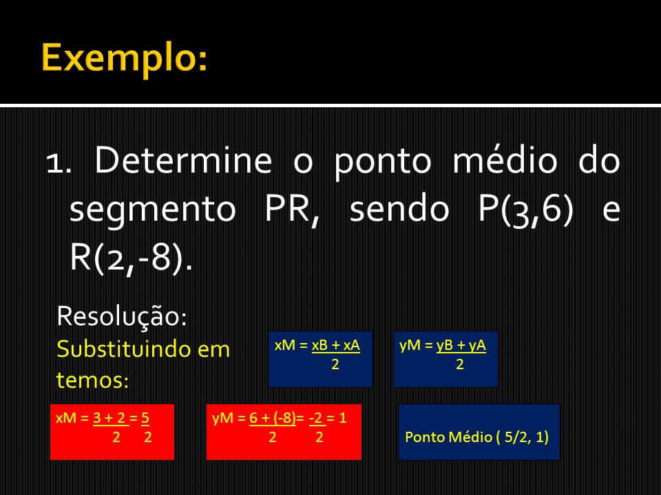 Exemplo: 1. Determine o ponto médio do segmento PR, sendo P(3,6) e R(2,-8). Resolução: Substituindo em.