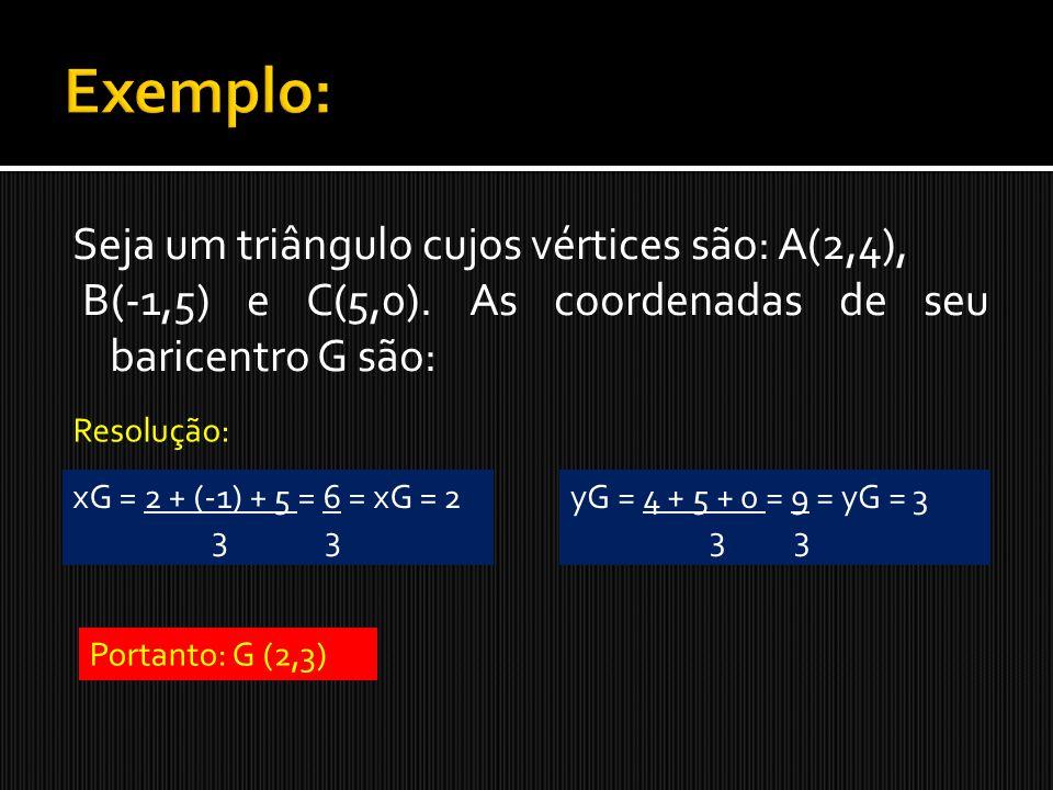 Exemplo: Seja um triângulo cujos vértices são: A(2,4), B(-1,5) e C(5,0). As coordenadas de seu baricentro G são: