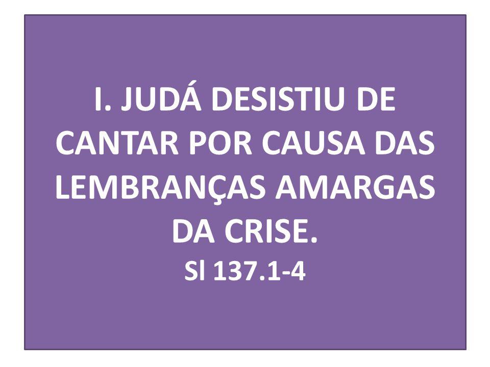 I. JUDÁ DESISTIU DE CANTAR POR CAUSA DAS LEMBRANÇAS AMARGAS DA CRISE