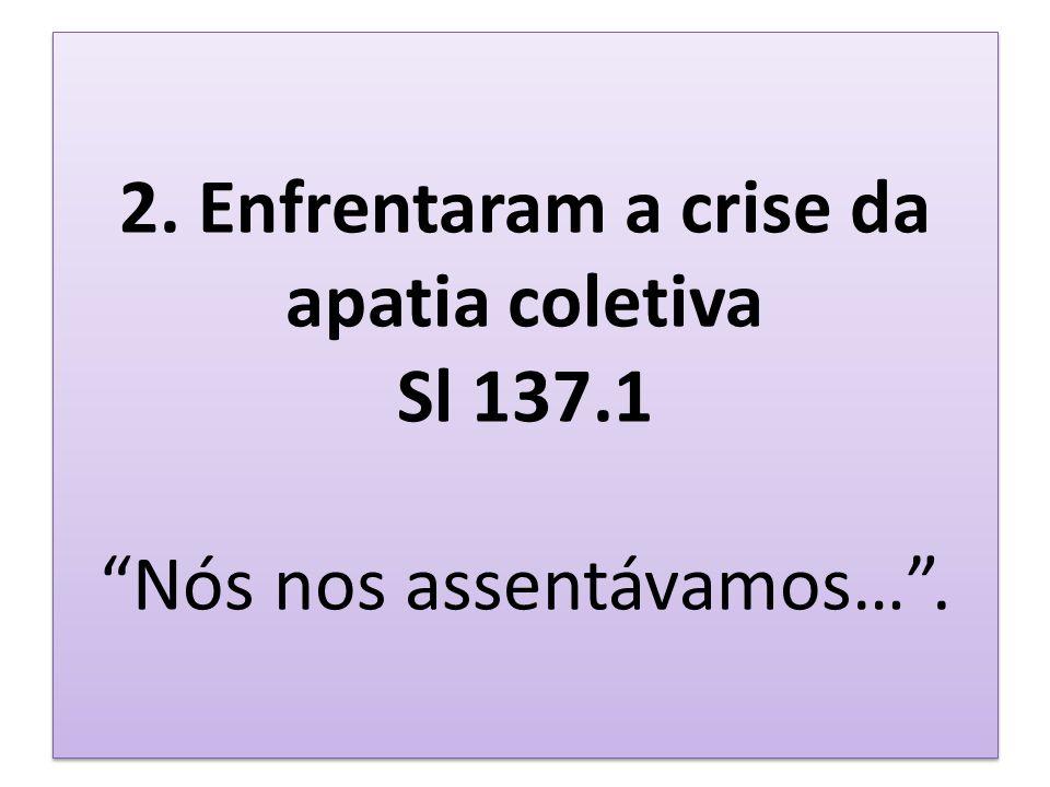 2. Enfrentaram a crise da apatia coletiva Sl 137