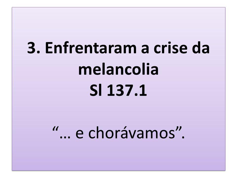 3. Enfrentaram a crise da melancolia Sl 137.1 … e chorávamos .