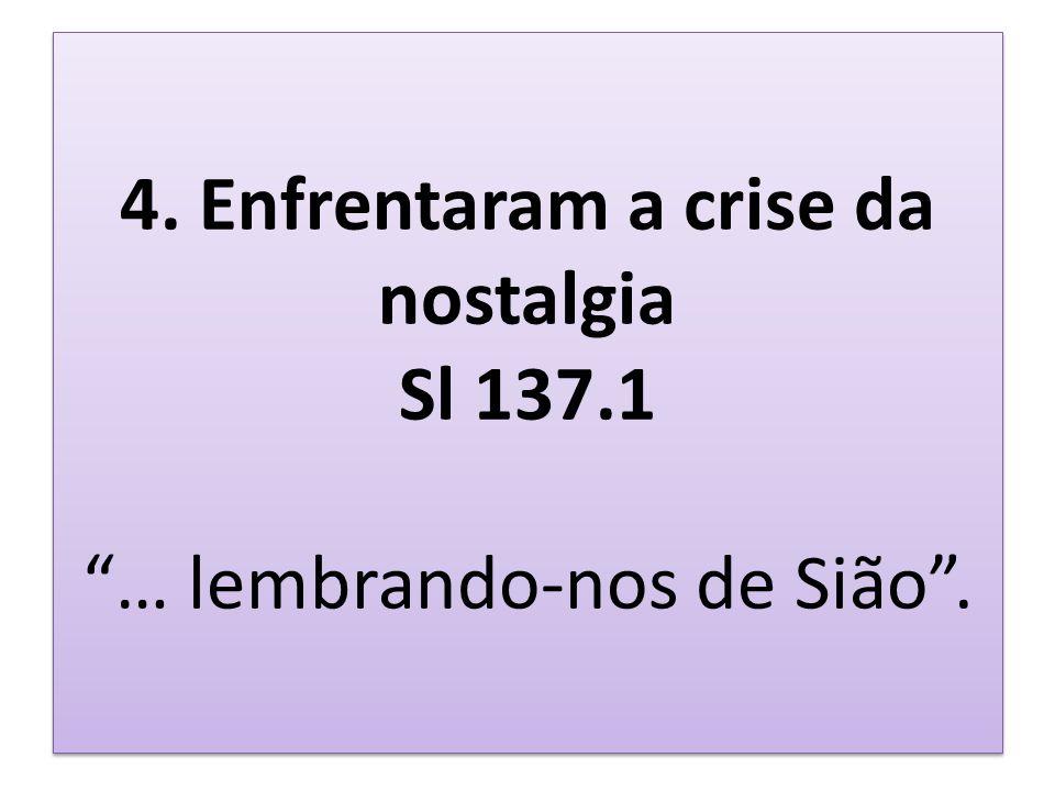 4. Enfrentaram a crise da nostalgia Sl 137.1 … lembrando-nos de Sião .