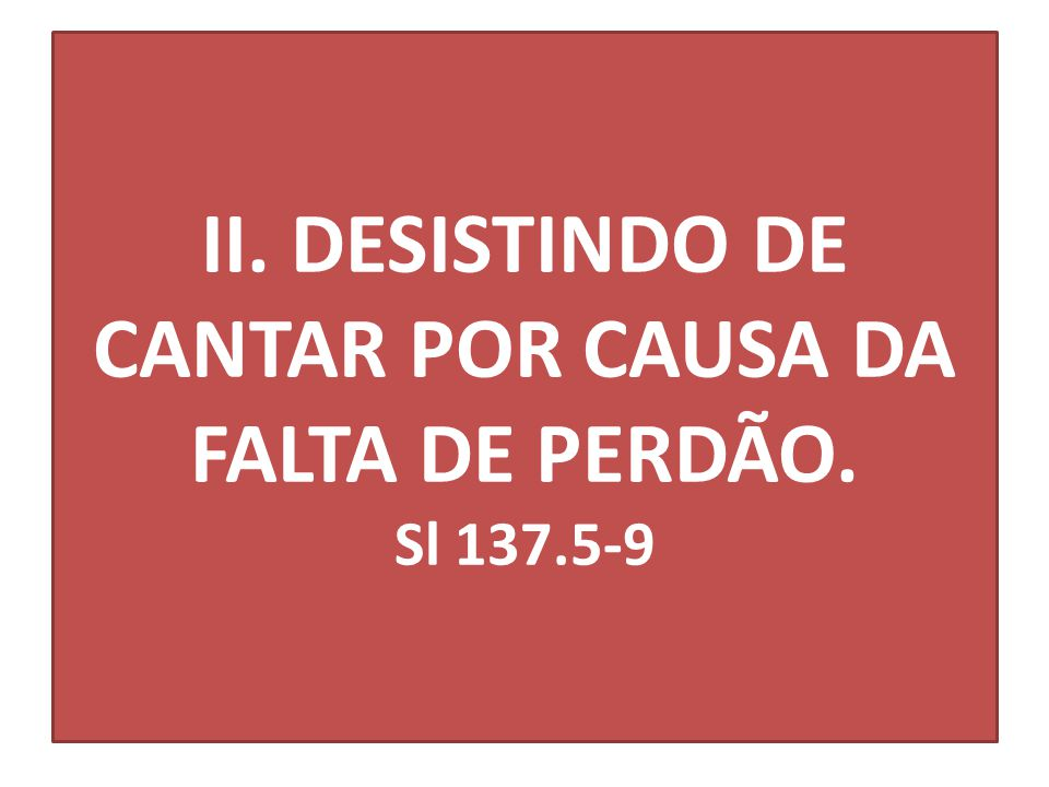 II. DESISTINDO DE CANTAR POR CAUSA DA FALTA DE PERDÃO. Sl 137.5-9