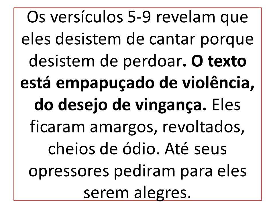Os versículos 5-9 revelam que eles desistem de cantar porque desistem de perdoar.