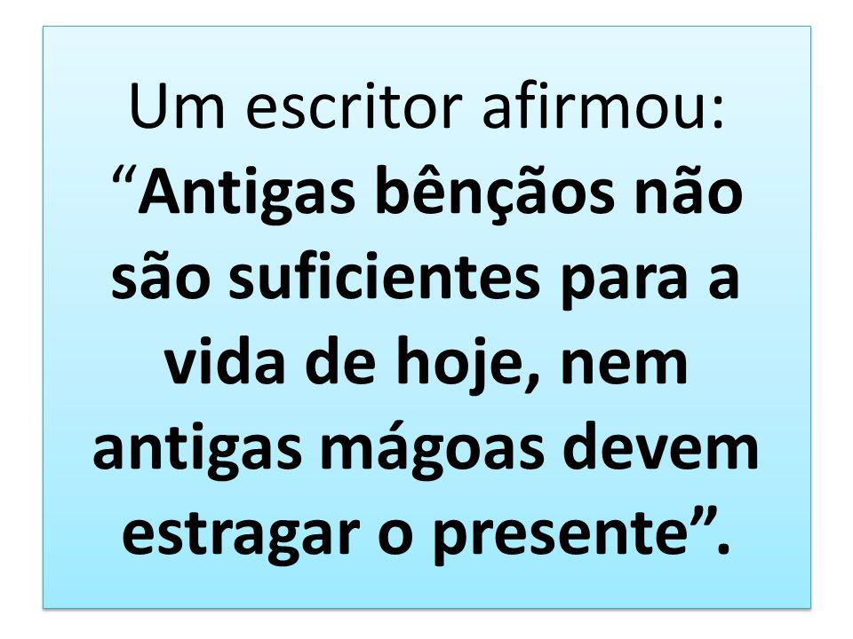 Um escritor afirmou: Antigas bênçãos não são suficientes para a vida de hoje, nem antigas mágoas devem estragar o presente .