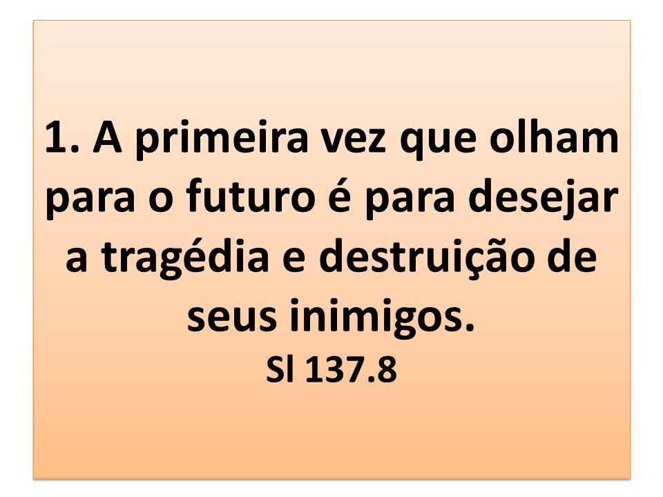 1. A primeira vez que olham para o futuro é para desejar a tragédia e destruição de seus inimigos.