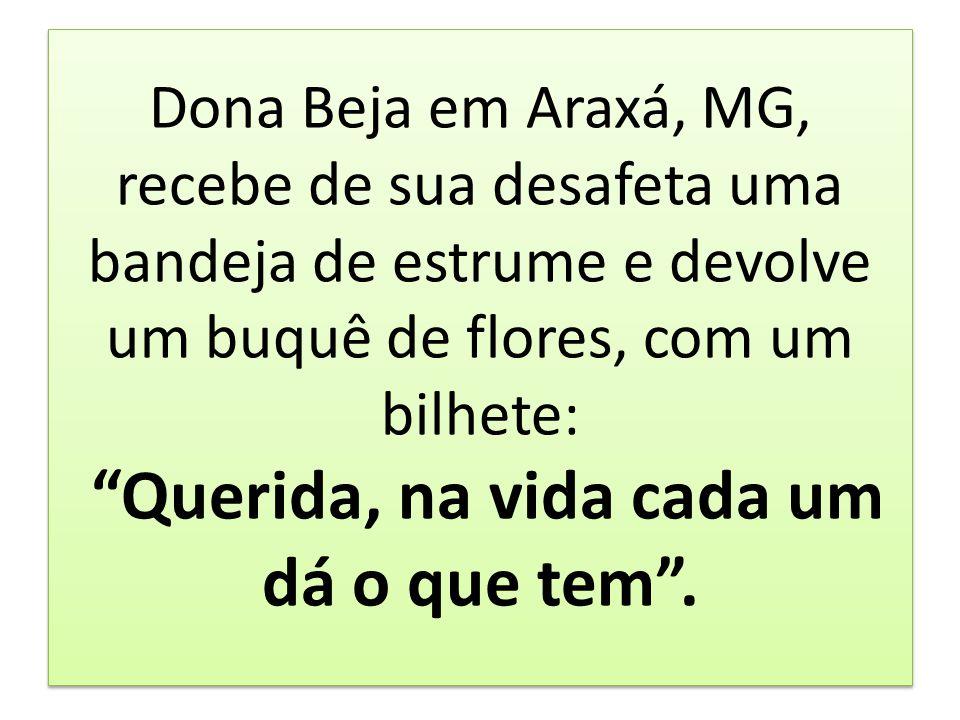 Dona Beja em Araxá, MG, recebe de sua desafeta uma bandeja de estrume e devolve um buquê de flores, com um bilhete: Querida, na vida cada um dá o que tem .