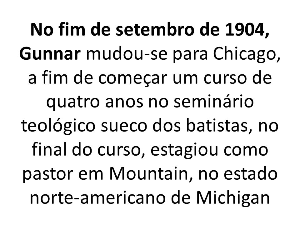 No fim de setembro de 1904, Gunnar mudou-se para Chicago, a fim de começar um curso de quatro anos no seminário teológico sueco dos batistas, no final do curso, estagiou como pastor em Mountain, no estado norte-americano de Michigan