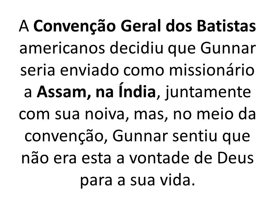 A Convenção Geral dos Batistas americanos decidiu que Gunnar seria enviado como missionário a Assam, na Índia, juntamente com sua noiva, mas, no meio da convenção, Gunnar sentiu que não era esta a vontade de Deus para a sua vida.