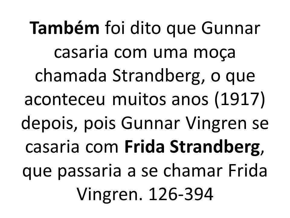 Também foi dito que Gunnar casaria com uma moça chamada Strandberg, o que aconteceu muitos anos (1917) depois, pois Gunnar Vingren se casaria com Frida Strandberg, que passaria a se chamar Frida Vingren.