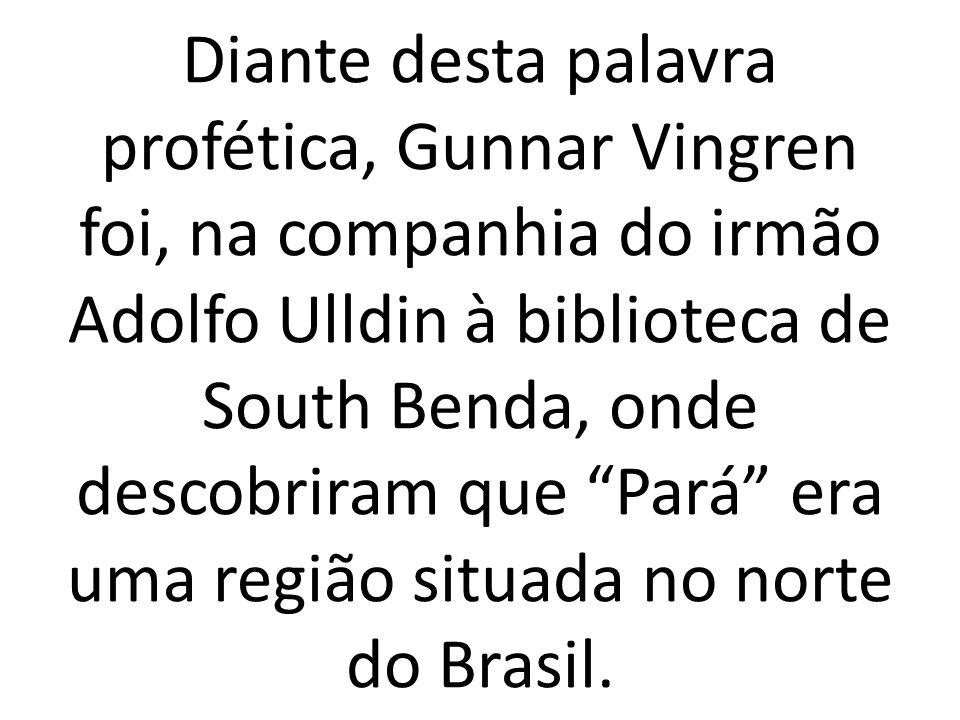 Diante desta palavra profética, Gunnar Vingren foi, na companhia do irmão Adolfo Ulldin à biblioteca de South Benda, onde descobriram que Pará era uma região situada no norte do Brasil.