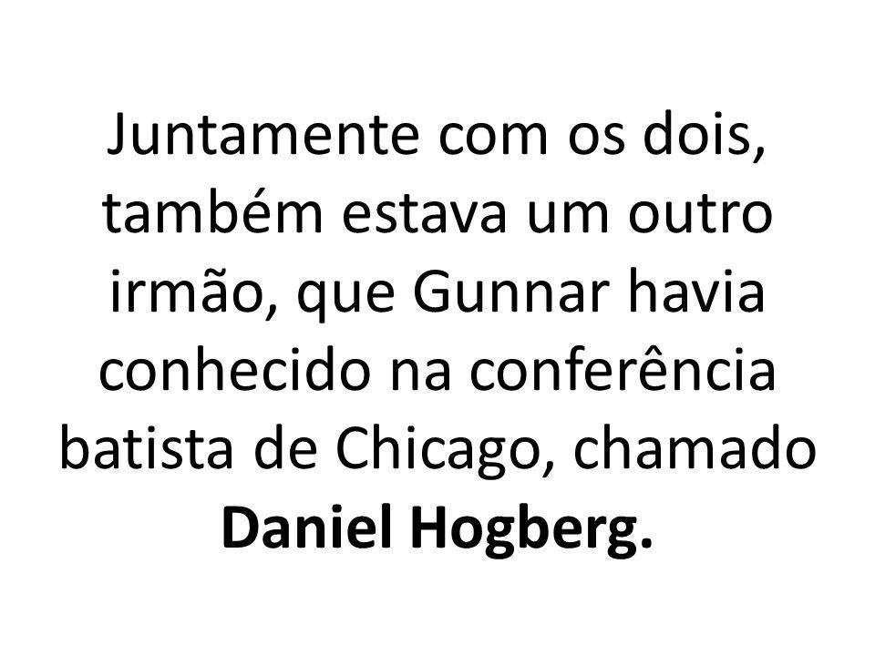 Juntamente com os dois, também estava um outro irmão, que Gunnar havia conhecido na conferência batista de Chicago, chamado Daniel Hogberg.