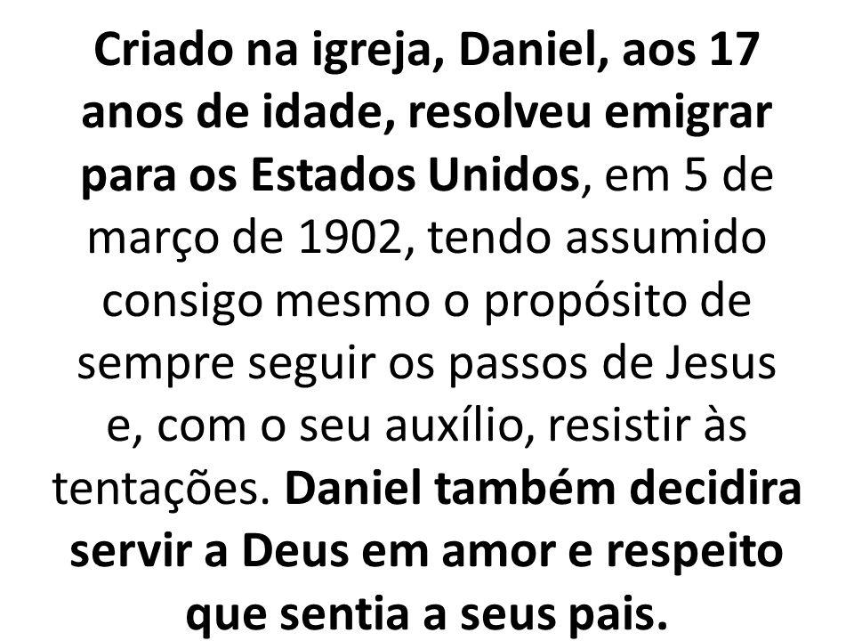 Criado na igreja, Daniel, aos 17 anos de idade, resolveu emigrar para os Estados Unidos, em 5 de março de 1902, tendo assumido consigo mesmo o propósito de sempre seguir os passos de Jesus e, com o seu auxílio, resistir às tentações.