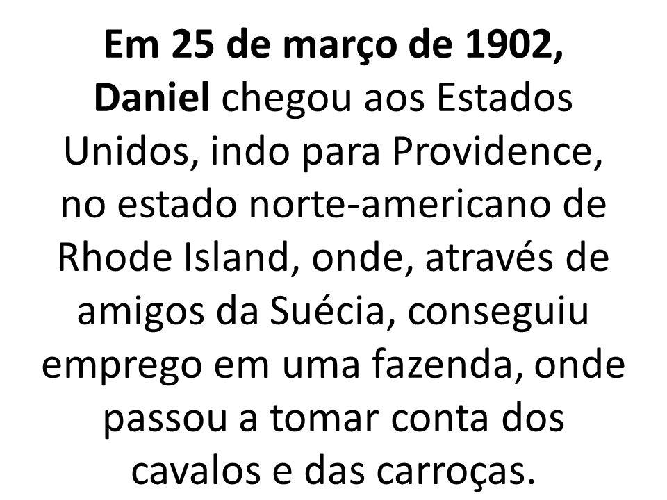 Em 25 de março de 1902, Daniel chegou aos Estados Unidos, indo para Providence, no estado norte-americano de Rhode Island, onde, através de amigos da Suécia, conseguiu emprego em uma fazenda, onde passou a tomar conta dos cavalos e das carroças.