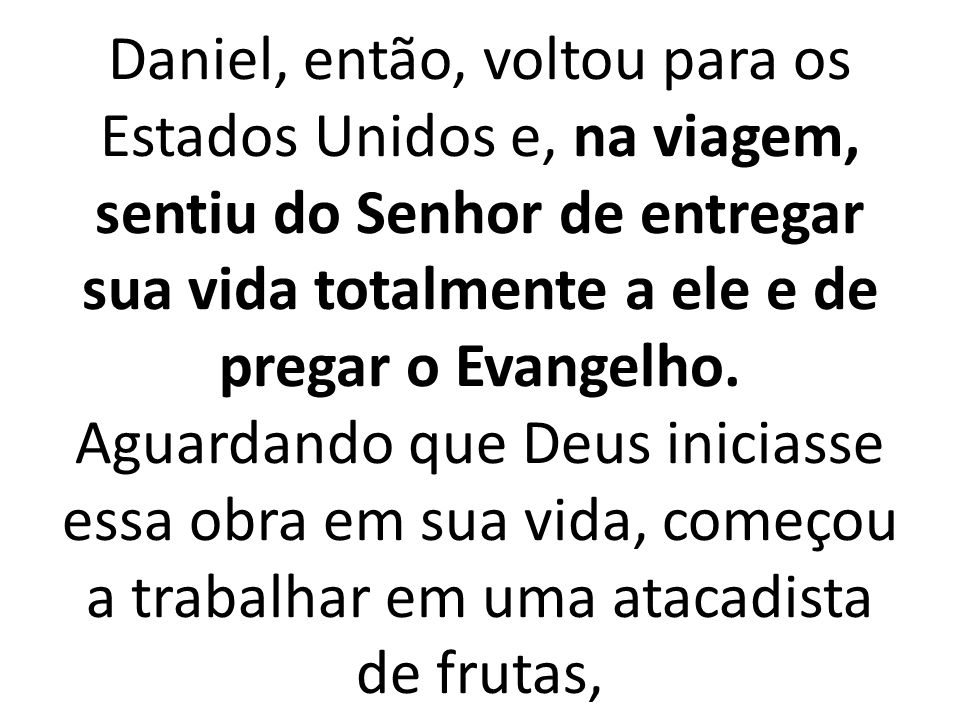 Daniel, então, voltou para os Estados Unidos e, na viagem, sentiu do Senhor de entregar sua vida totalmente a ele e de pregar o Evangelho.