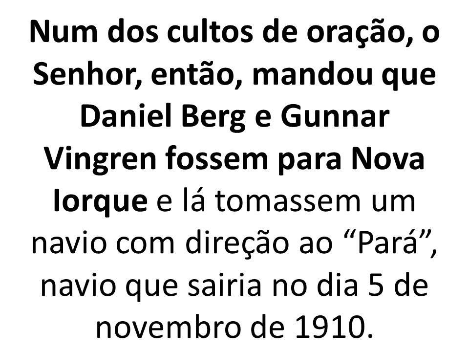 Num dos cultos de oração, o Senhor, então, mandou que Daniel Berg e Gunnar Vingren fossem para Nova Iorque e lá tomassem um navio com direção ao Pará , navio que sairia no dia 5 de novembro de 1910.
