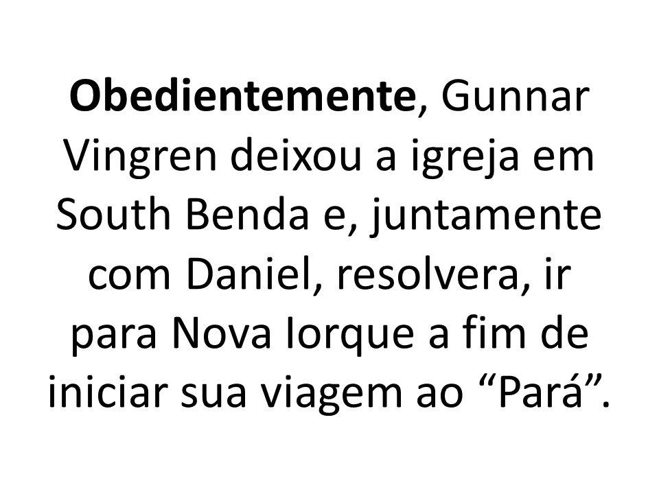 Obedientemente, Gunnar Vingren deixou a igreja em South Benda e, juntamente com Daniel, resolvera, ir para Nova Iorque a fim de iniciar sua viagem ao Pará .
