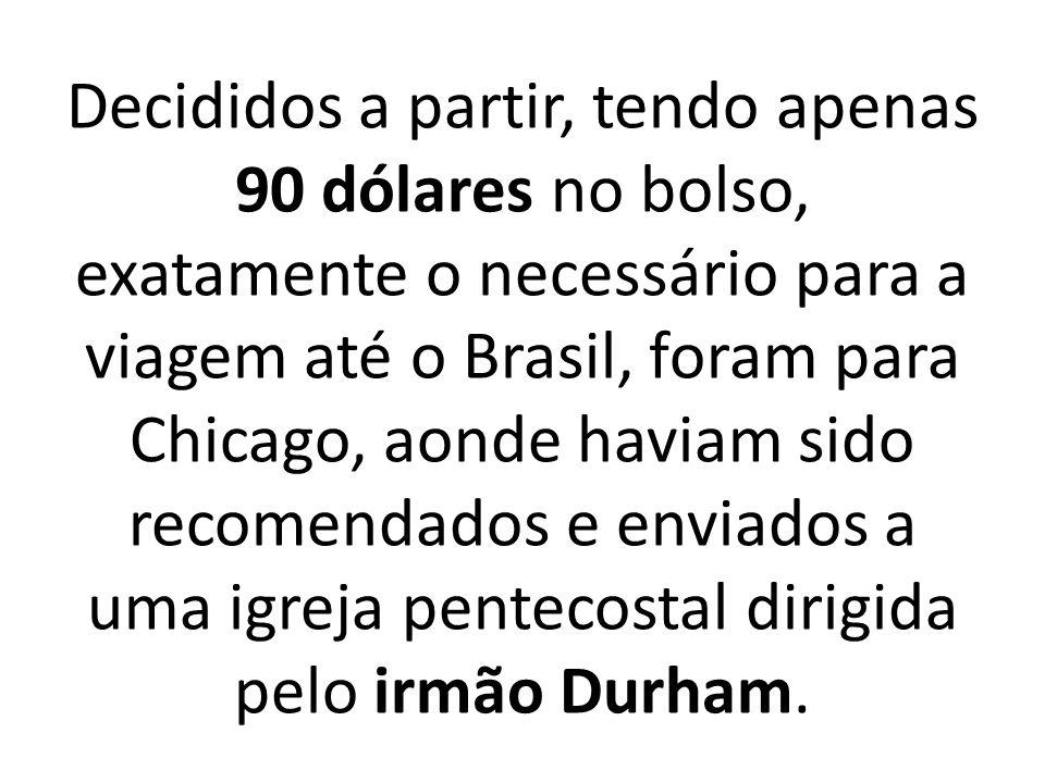 Decididos a partir, tendo apenas 90 dólares no bolso, exatamente o necessário para a viagem até o Brasil, foram para Chicago, aonde haviam sido recomendados e enviados a uma igreja pentecostal dirigida pelo irmão Durham.
