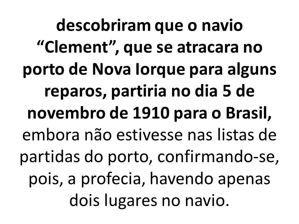 descobriram que o navio Clement , que se atracara no porto de Nova Iorque para alguns reparos, partiria no dia 5 de novembro de 1910 para o Brasil, embora não estivesse nas listas de partidas do porto, confirmando-se, pois, a profecia, havendo apenas dois lugares no navio.