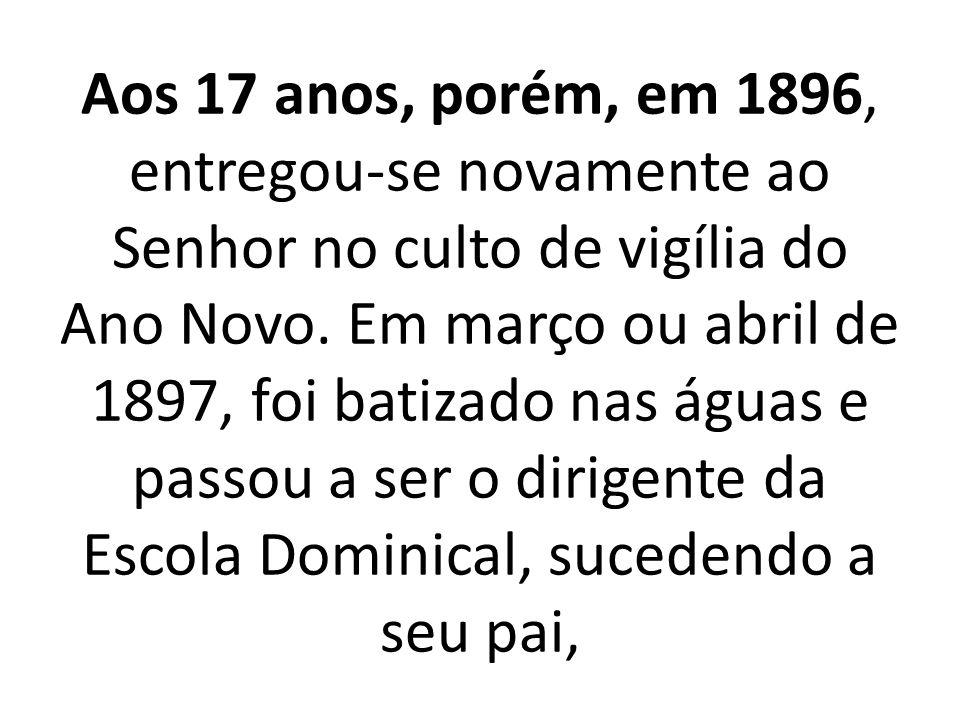 Aos 17 anos, porém, em 1896, entregou-se novamente ao Senhor no culto de vigília do Ano Novo.