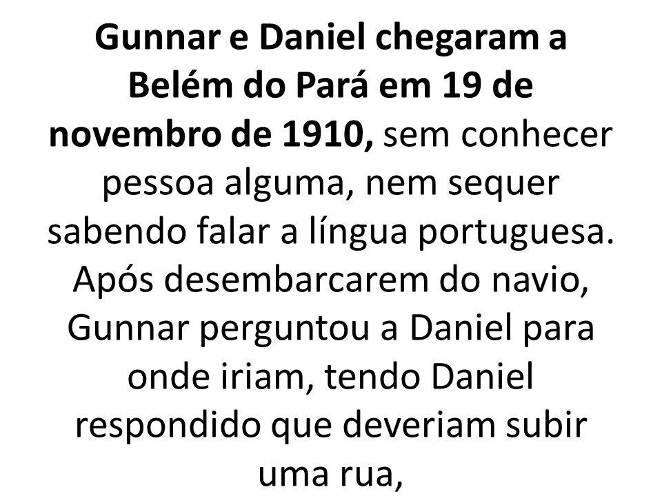 Gunnar e Daniel chegaram a Belém do Pará em 19 de novembro de 1910, sem conhecer pessoa alguma, nem sequer sabendo falar a língua portuguesa.