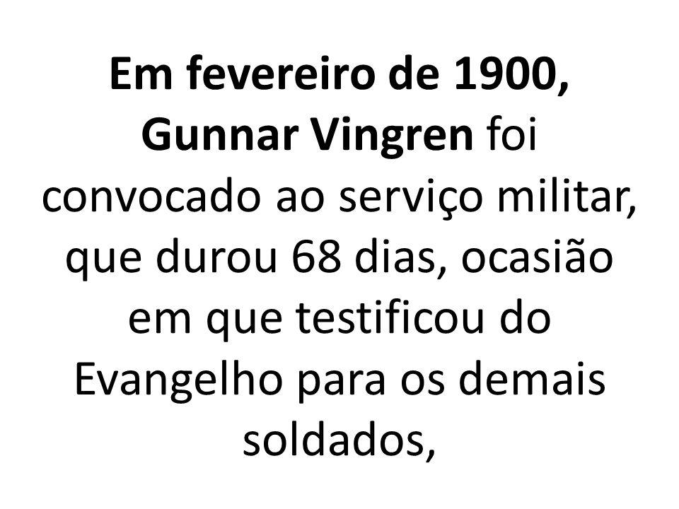 Em fevereiro de 1900, Gunnar Vingren foi convocado ao serviço militar, que durou 68 dias, ocasião em que testificou do Evangelho para os demais soldados,