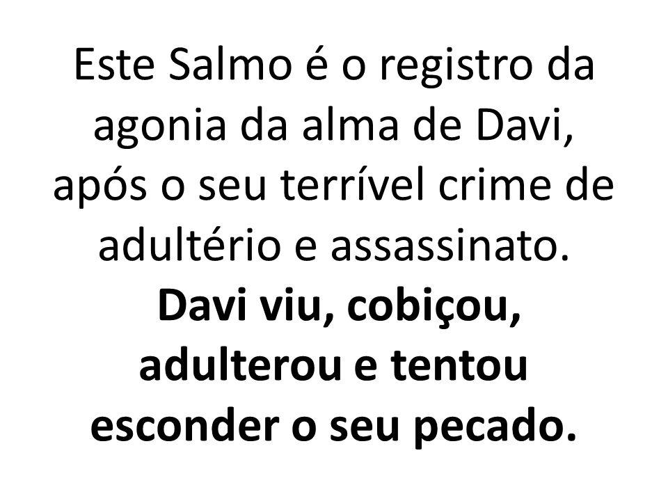 Este Salmo é o registro da agonia da alma de Davi, após o seu terrível crime de adultério e assassinato.
