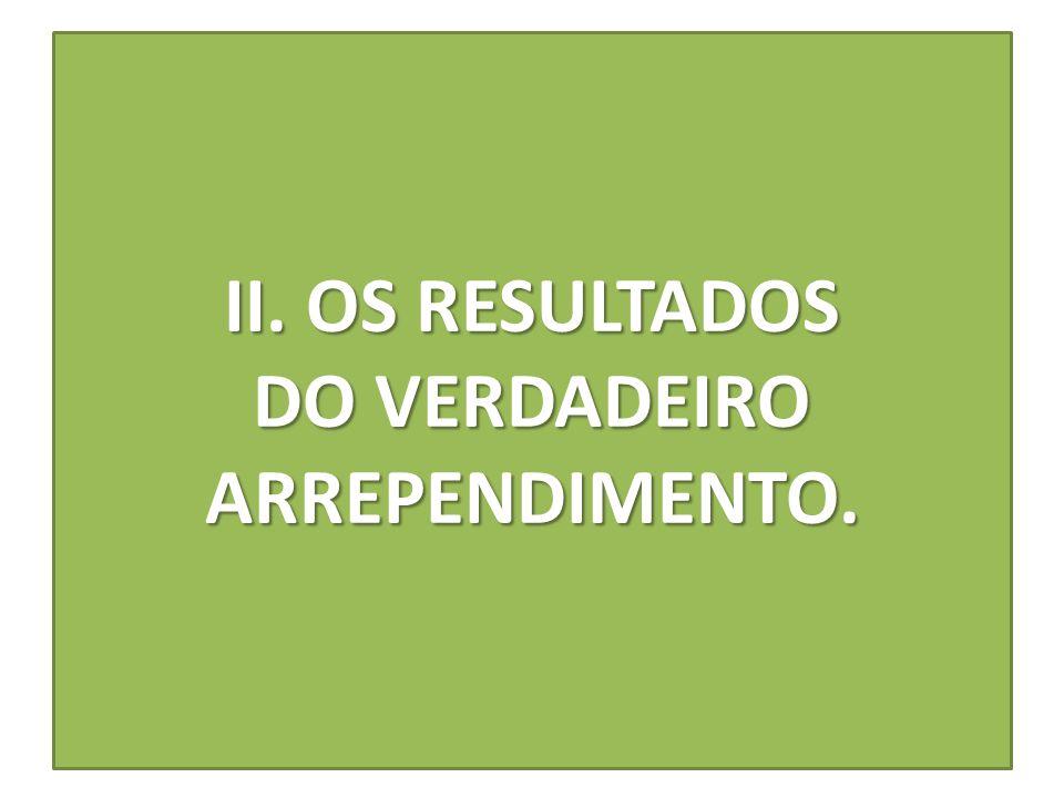 II. OS RESULTADOS DO VERDADEIRO ARREPENDIMENTO.
