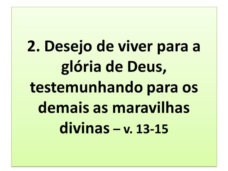 2. Desejo de viver para a glória de Deus, testemunhando para os demais as maravilhas divinas – v.